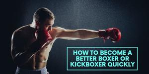 How to Become a Better Boxer Or Kickboxer Quickly