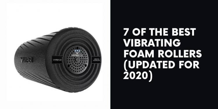 7 of the Best Vibrating Foam Rollers (Updated for 2020)