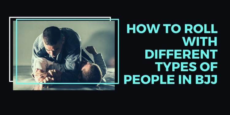 How To Roll With Different Types of People In BJJ