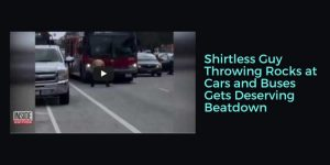 Shirtless Guy Throwing Rocks at Cars and Buses Gets Deserving Beatdown