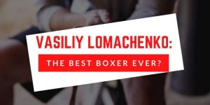 Vasiliy Lomachenko: The Best Boxer Ever?